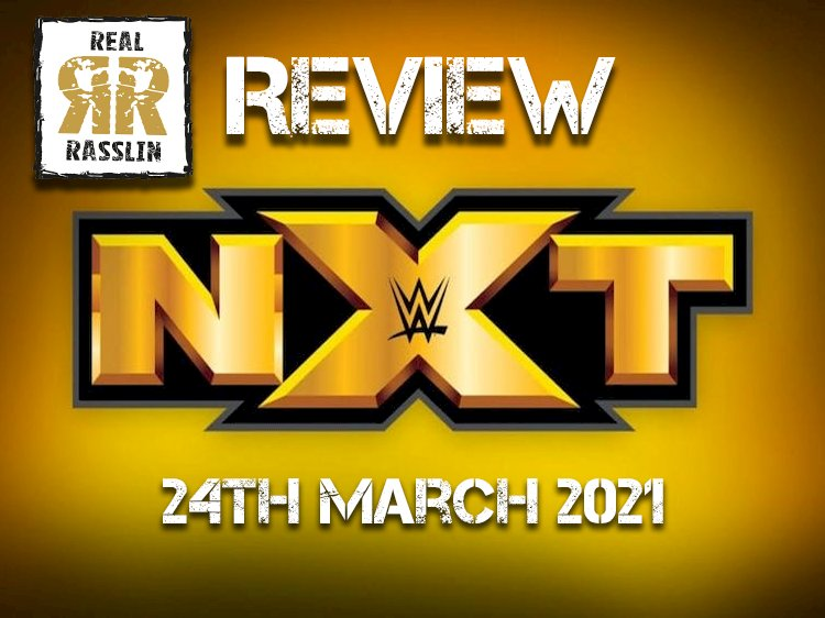 Real Rasslin Reviews: WWE NXT 24th March 2021