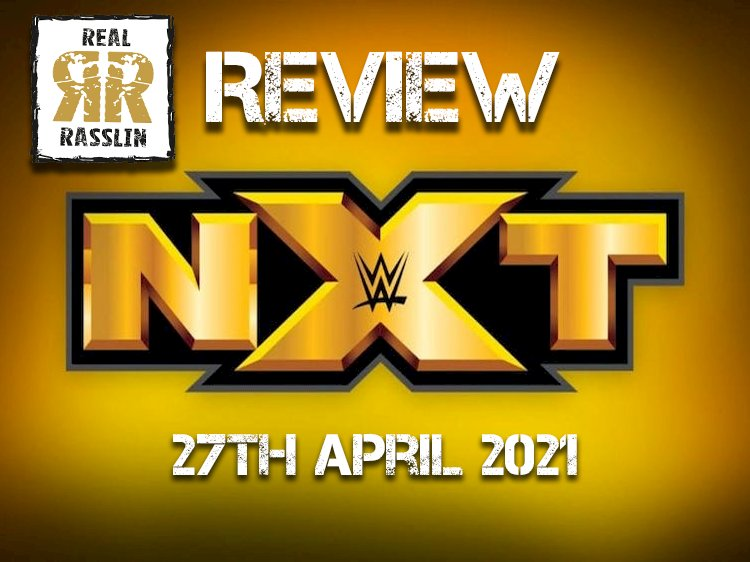 Real Rasslin Reviews: WWE NXT 27th April 2021
